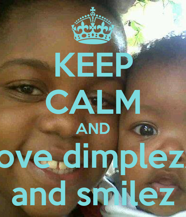 KEEP CALM AND love dimplezz and smilez