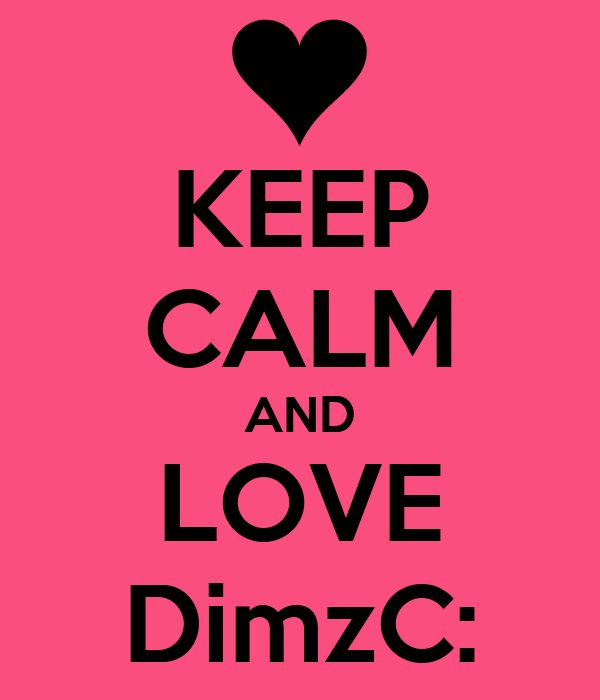 KEEP CALM AND LOVE DimzC: