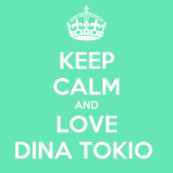 KEEP CALM AND LOVE DINA TOKIO