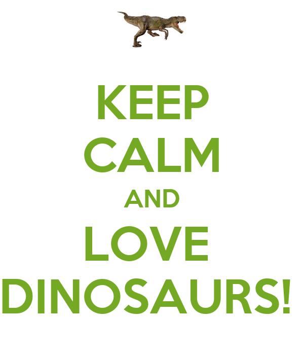 KEEP CALM AND LOVE  DINOSAURS!