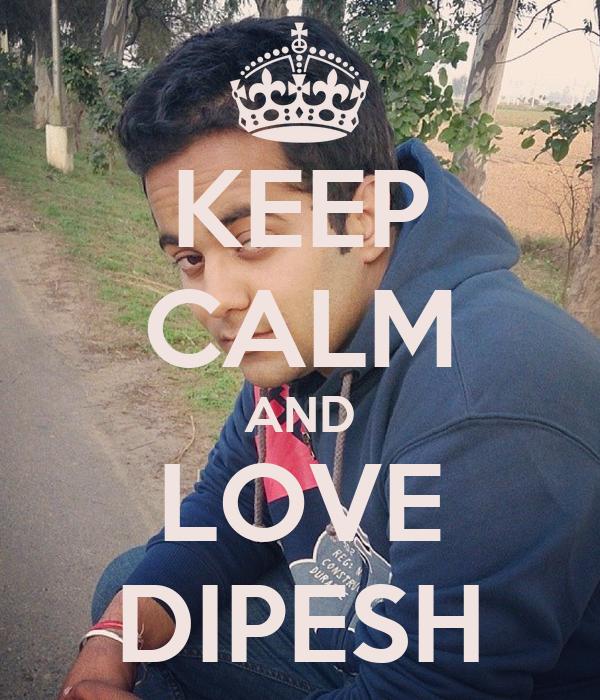 KEEP CALM AND LOVE DIPESH