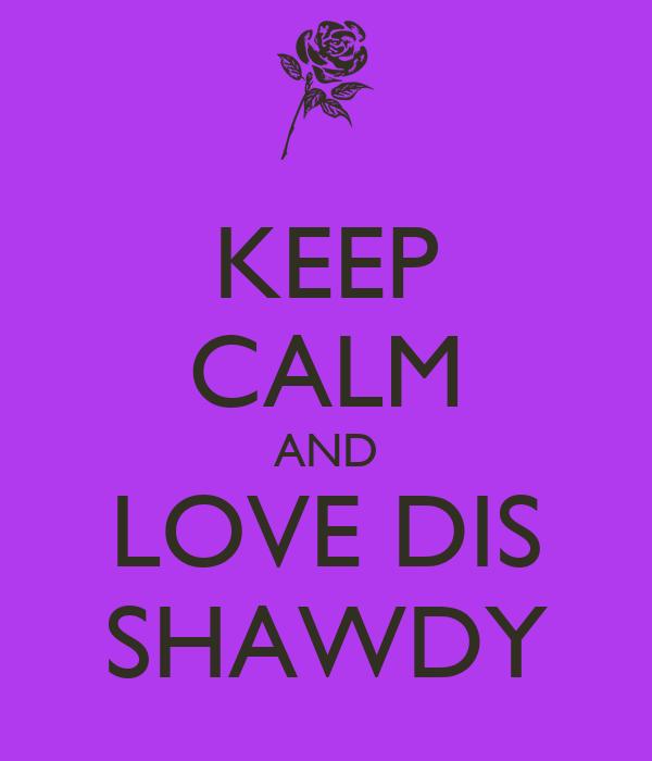 KEEP CALM AND LOVE DIS SHAWDY