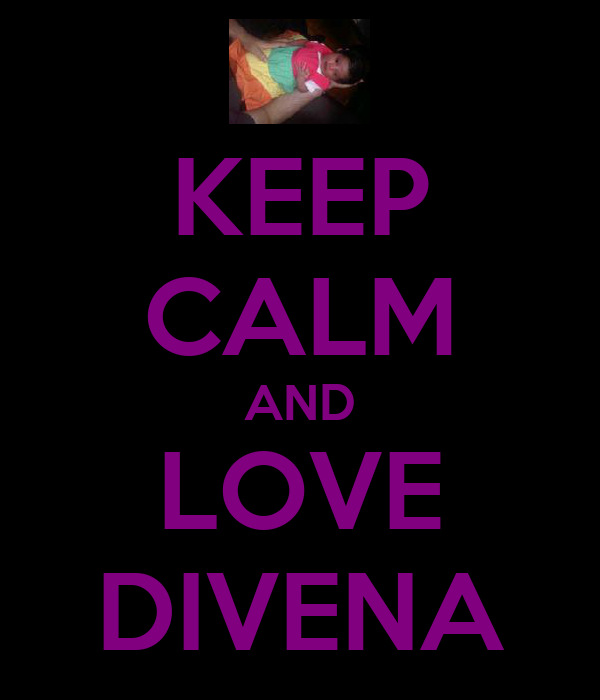 KEEP CALM AND LOVE DIVENA