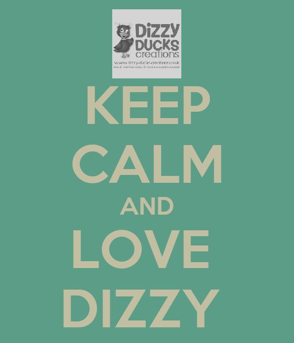 KEEP CALM AND LOVE  DIZZY