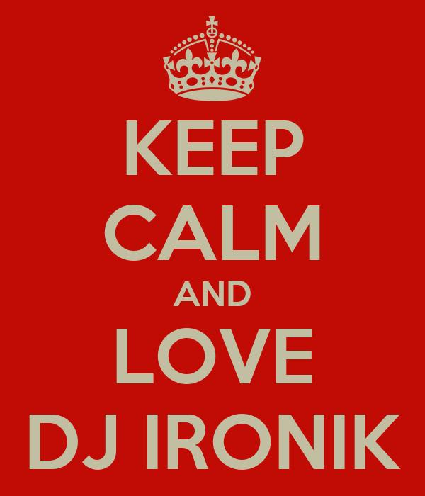 KEEP CALM AND LOVE DJ IRONIK