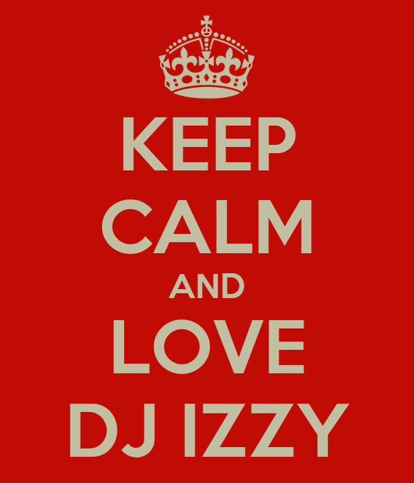 KEEP CALM AND LOVE DJ IZZY