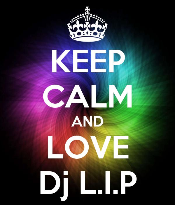 KEEP CALM AND LOVE Dj L.I.P