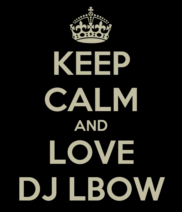 KEEP CALM AND LOVE DJ LBOW