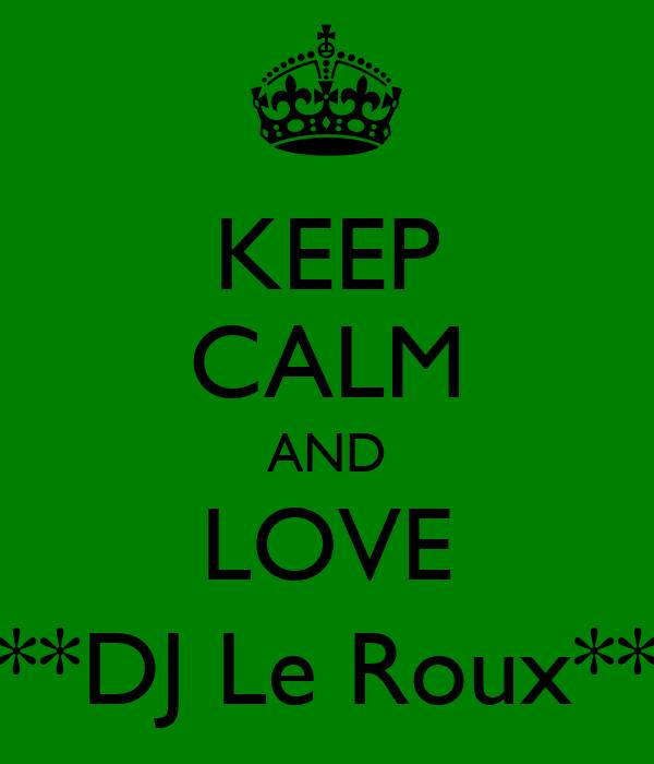 KEEP CALM AND LOVE **DJ Le Roux**
