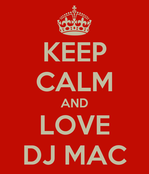 KEEP CALM AND LOVE DJ MAC