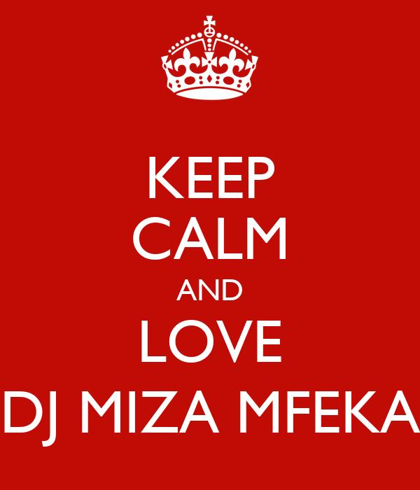 KEEP CALM AND LOVE DJ MIZA MFEKA