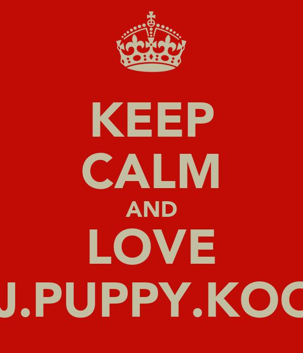KEEP CALM AND LOVE DJ.PUPPY.KOOL