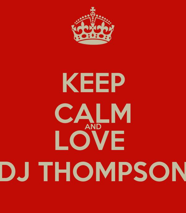 KEEP CALM AND LOVE  DJ THOMPSON