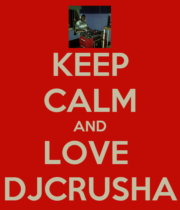 KEEP CALM AND LOVE  DJCRUSHA