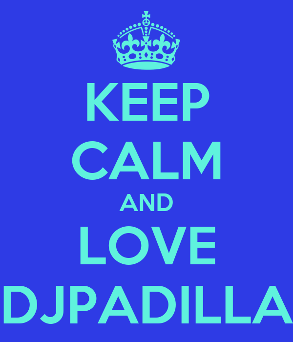 KEEP CALM AND LOVE DJPADILLA