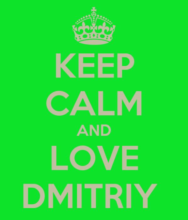 KEEP CALM AND LOVE DMITRIY