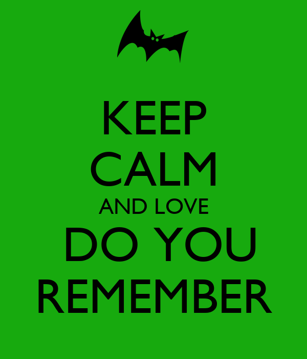 KEEP CALM AND LOVE  DO YOU REMEMBER