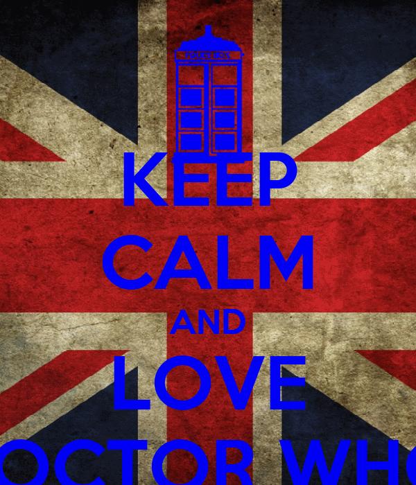 KEEP CALM AND LOVE DOCTOR WHO!