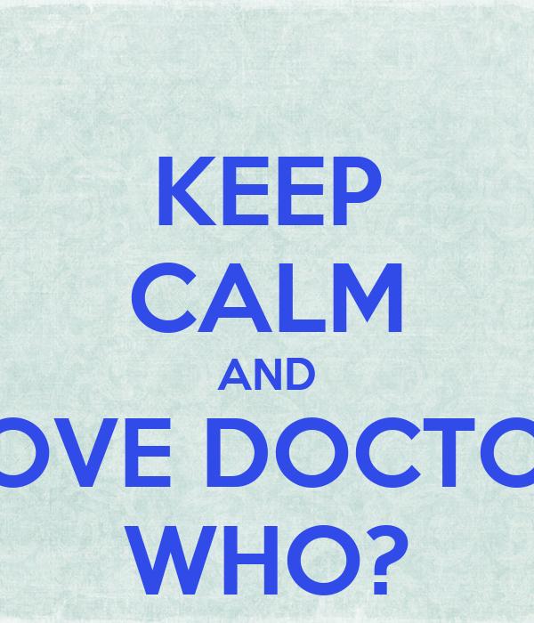 KEEP CALM AND LOVE DOCTOR WHO?