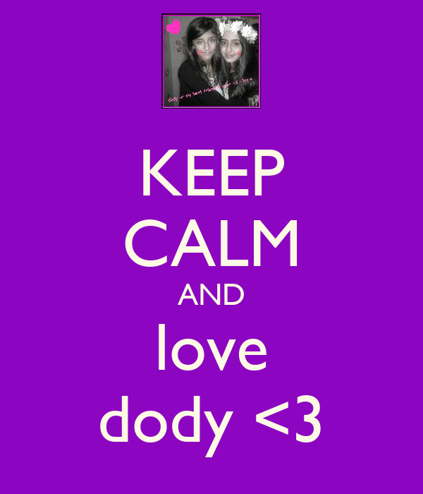KEEP CALM AND love dody <3