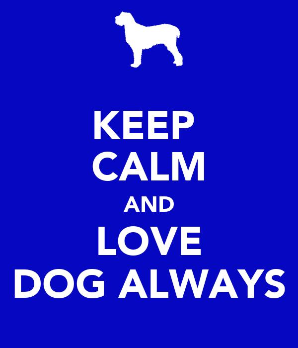 KEEP  CALM AND LOVE DOG ALWAYS