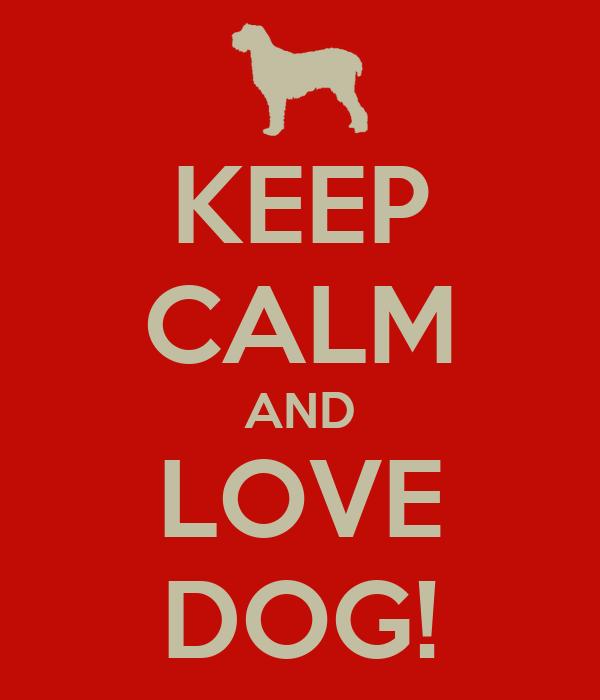 KEEP CALM AND LOVE DOG!