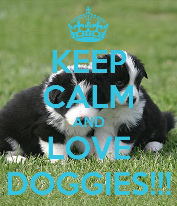 KEEP CALM AND LOVE DOGGIES!!!