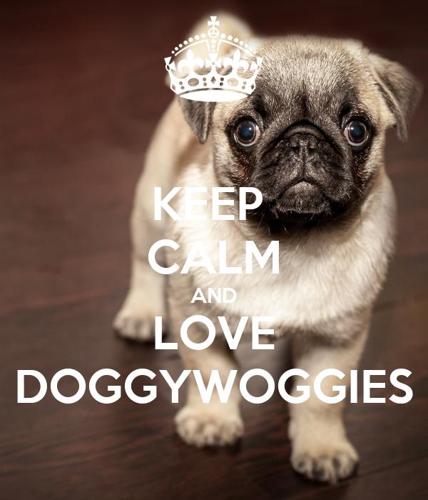 KEEP  CALM AND LOVE DOGGYWOGGIES