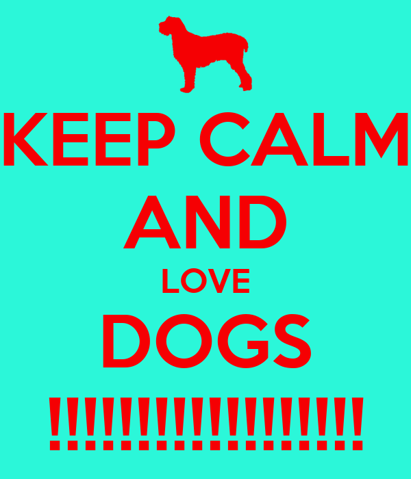 KEEP CALM AND LOVE DOGS !!!!!!!!!!!!!!!!!!