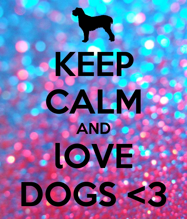 KEEP CALM AND lOVE DOGS <3