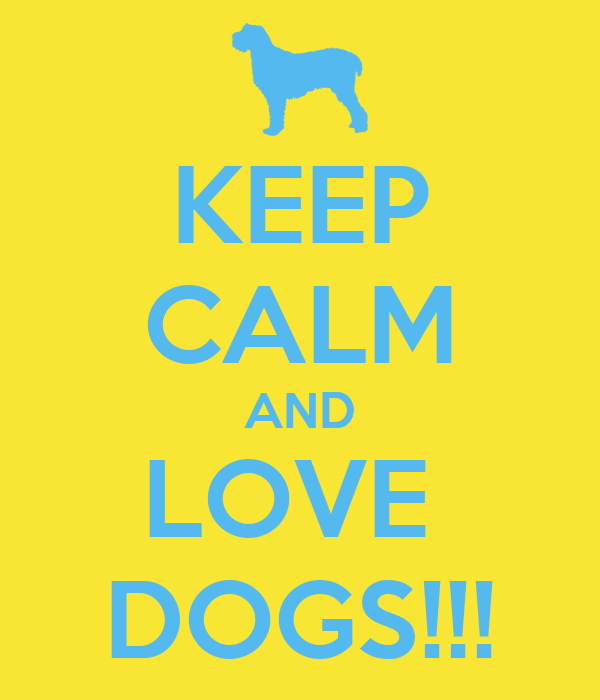 KEEP CALM AND LOVE  DOGS!!!