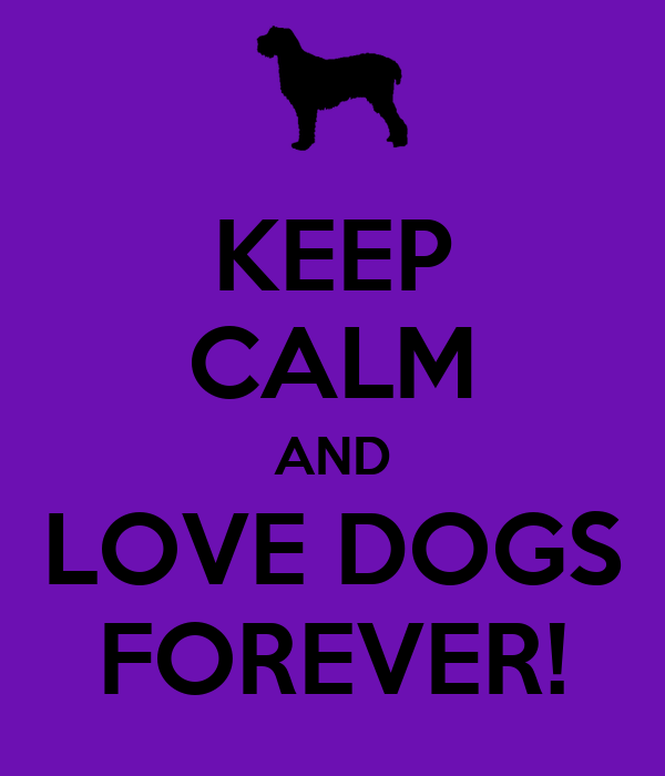 KEEP CALM AND LOVE DOGS FOREVER!