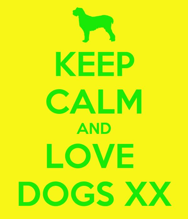 KEEP CALM AND LOVE  DOGS XX