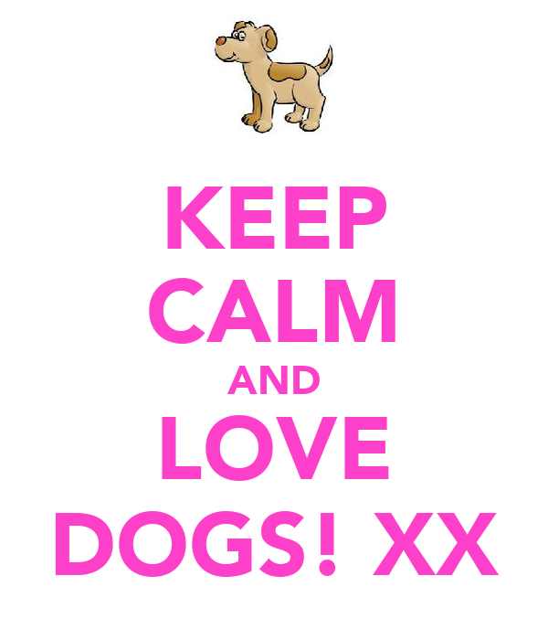 KEEP CALM AND LOVE DOGS! XX