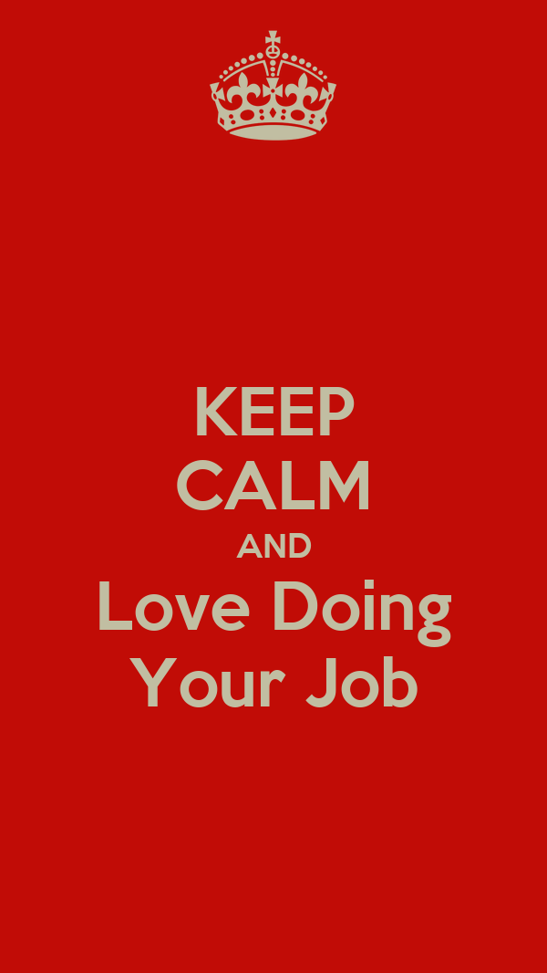 KEEP CALM AND Love Doing Your Job