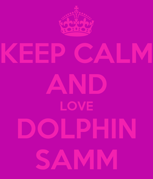 KEEP CALM AND LOVE DOLPHIN SAMM