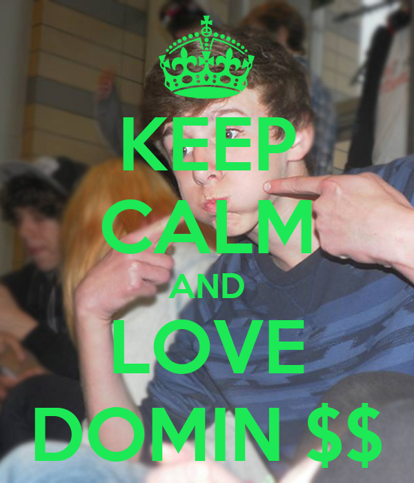 KEEP CALM AND LOVE DOMIN $$