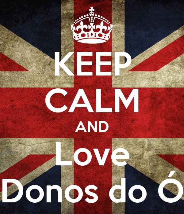 KEEP CALM AND Love Donos do Ó