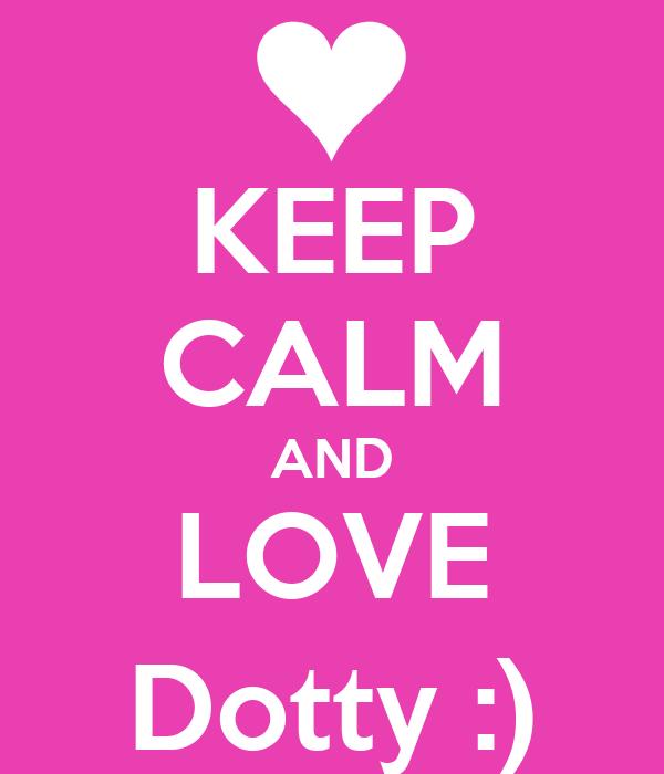 KEEP CALM AND LOVE Dotty :)