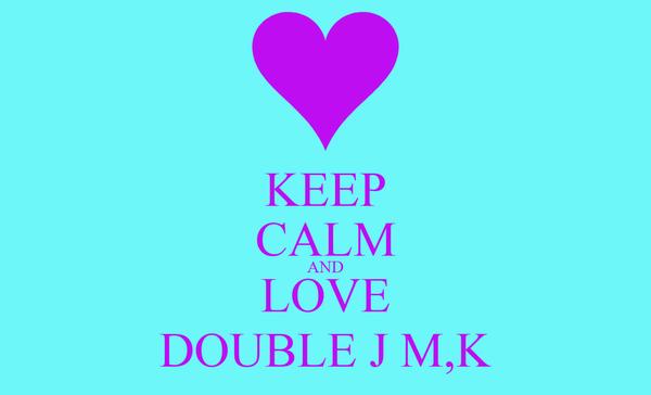 KEEP CALM AND LOVE DOUBLE J M,K
