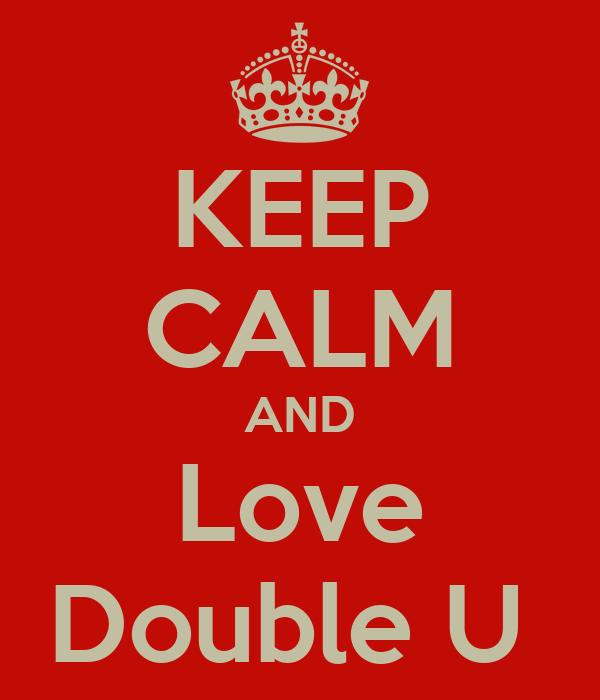 KEEP CALM AND Love Double U