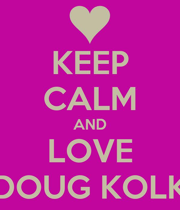 KEEP CALM AND LOVE DOUG KOLK