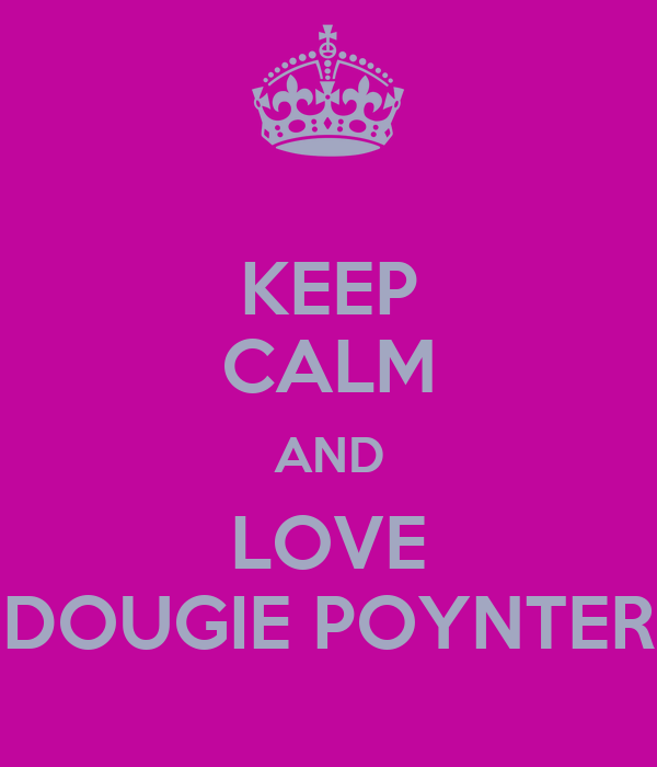 KEEP CALM AND LOVE DOUGIE POYNTER