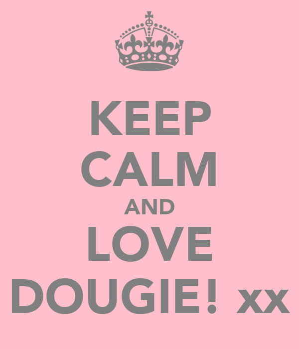 KEEP CALM AND LOVE DOUGIE! xx