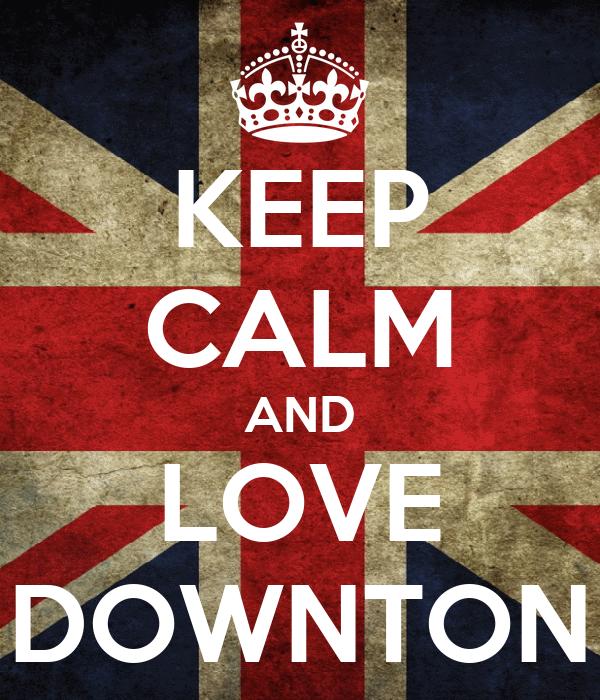 KEEP CALM AND LOVE DOWNTON