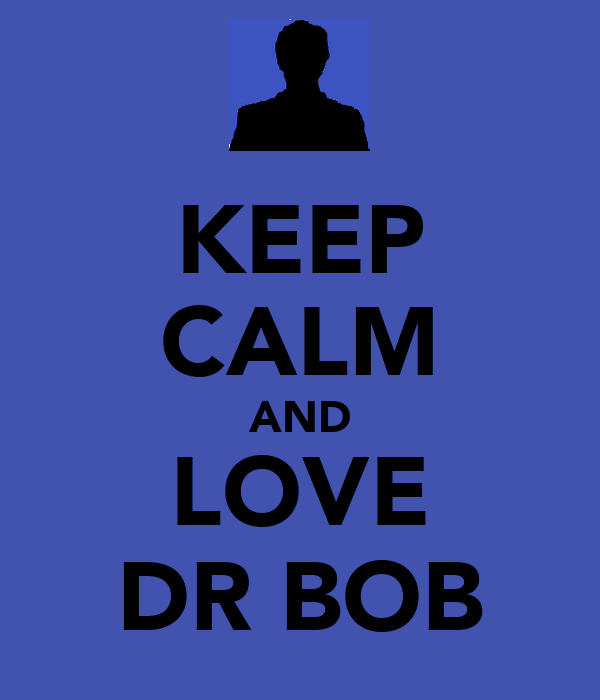 KEEP CALM AND LOVE DR BOB