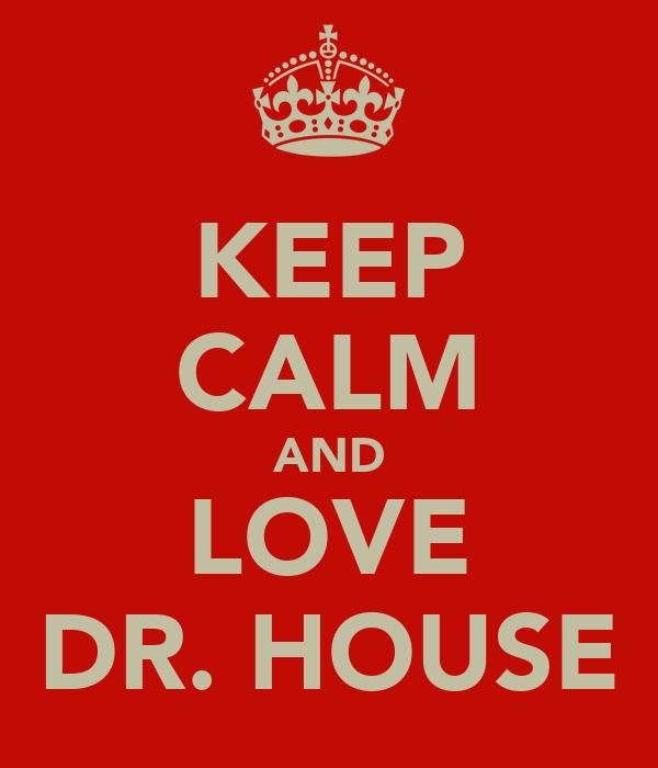 KEEP CALM AND LOVE DR. HOUSE