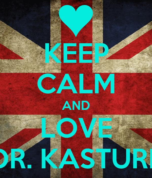 KEEP CALM AND LOVE DR. KASTURI