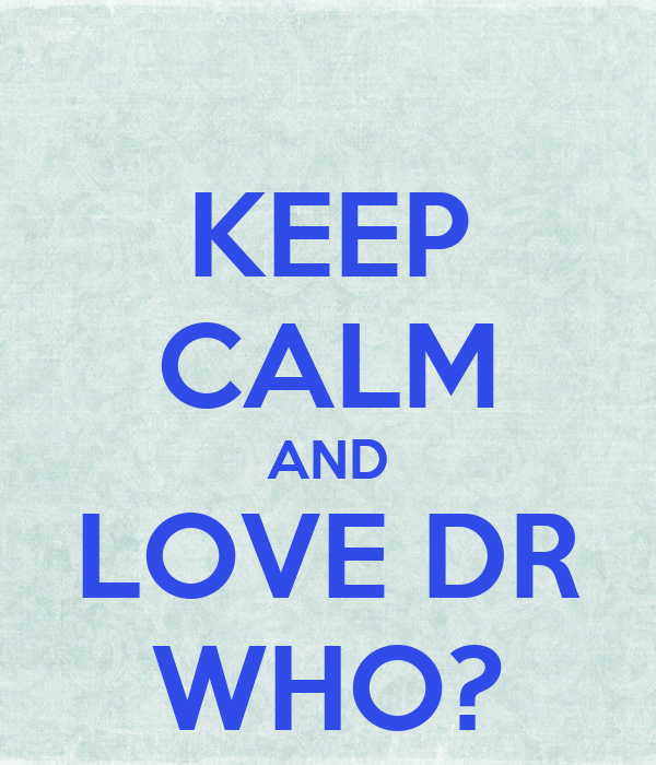 KEEP CALM AND LOVE DR WHO?