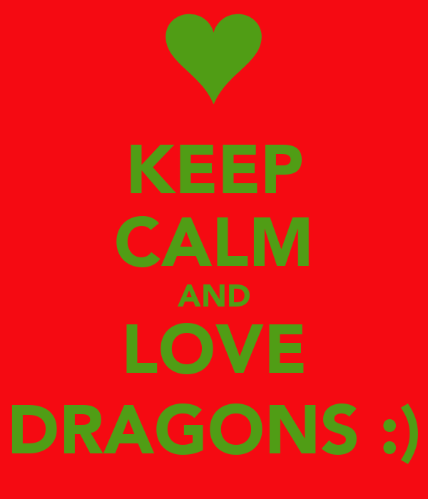 KEEP CALM AND LOVE DRAGONS :)